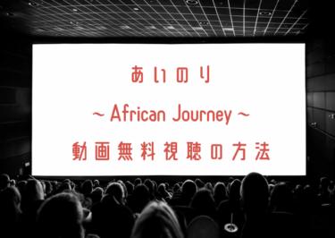 あいのり~African Journey~の動画を無料で見れる動画配信まとめ
