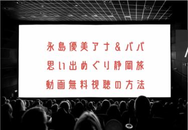 永島優美アナ&パパ思い出めぐり静岡旅の動画を無料で見れる動画配信まとめ