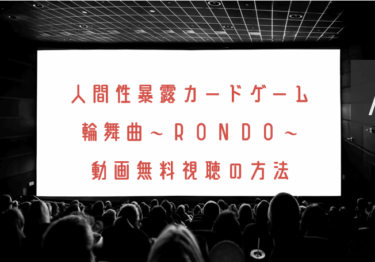 人間性暴露カードゲーム 輪舞曲~RONDO~の動画を無料で見れる動画配信まとめ