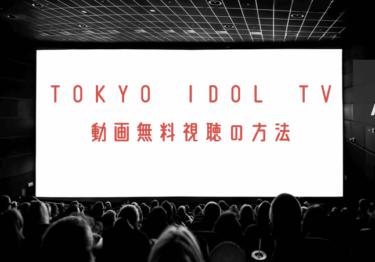 TOKYO IDOL TVの動画を無料で見れる動画配信まとめ