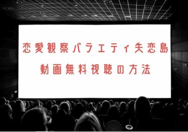 恋愛観察バラエティ失恋島の動画を無料で見れる動画配信まとめ