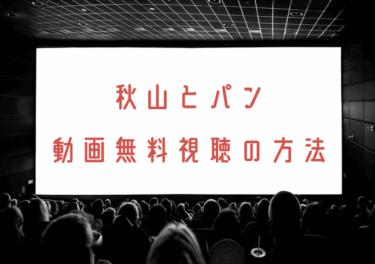 秋山とパンの動画を無料で見れる動画配信まとめ!見逃し配信も調査