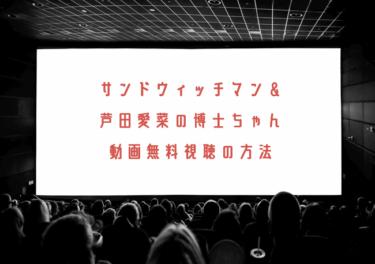 サンドウィッチマン&芦田愛菜の博士ちゃんの動画を無料で見れる動画配信まとめ!見逃し配信も調査