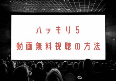 ハッキリ5の動画を無料で見れる動画配信まとめ!